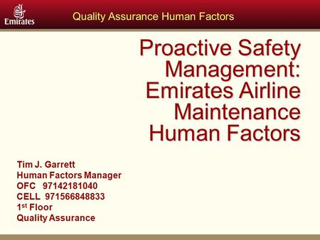 Quality Assurance Human Factors Proactive Safety Management: Emirates Airline Maintenance Human Factors Tim J. Garrett Human Factors Manager OFC 97142181040.