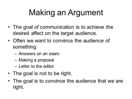 Making an Argument The goal of communication is to achieve the desired affect on the target audience. Often we want to convince the audience of something.