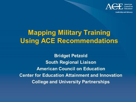 Mapping Military Training Using ACE Recommendations Bridget Petzold South Regional Liaison American Council on Education Center for Education Attainment.