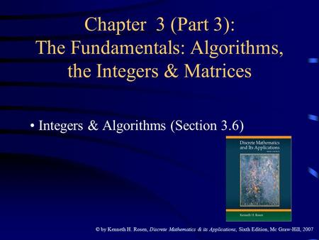 © by Kenneth H. Rosen, Discrete Mathematics & its Applications, Sixth Edition, Mc Graw-Hill, 2007 Chapter 3 (Part 3): The Fundamentals: Algorithms, the.