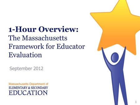 1-Hour Overview: The Massachusetts Framework for Educator Evaluation September 2012 1.