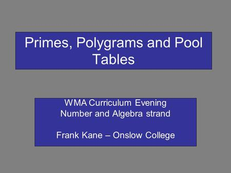 Primes, Polygrams and Pool Tables WMA Curriculum Evening Number and Algebra strand Frank Kane – Onslow College.
