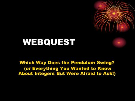WEBQUEST Which Way Does the Pendulum Swing? (or Everything You Wanted to Know About Integers But Were Afraid to Ask!)