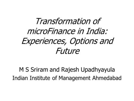 Transformation of microFinance in India: Experiences, Options and Future M S Sriram and Rajesh Upadhyayula Indian Institute of Management Ahmedabad.