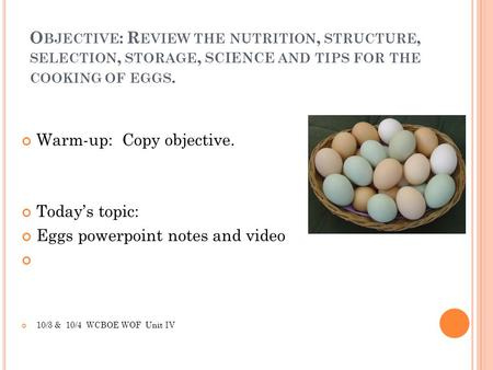 O BJECTIVE : R EVIEW THE NUTRITION, STRUCTURE, SELECTION, STORAGE, SCIENCE AND TIPS FOR THE COOKING OF EGGS. Warm-up: Copy objective. Today's topic: Eggs.