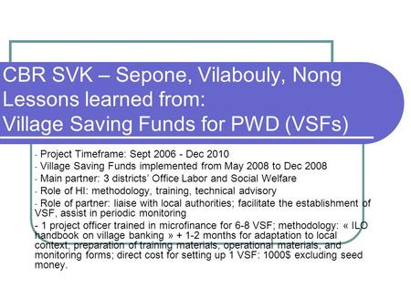 CBR SVK – Sepone, Vilabouly, Nong Lessons learned from: Village Saving Funds for PWD (VSFs) - Project Timeframe: Sept 2006 - Dec 2010 - Village Saving.