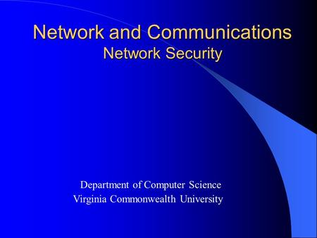 Network and Communications Network Security Department of Computer Science Virginia Commonwealth University.