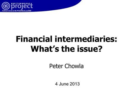 Critical voices on the World Bank and IMF Financial intermediaries: What's the issue? Peter Chowla 4 June 2013.