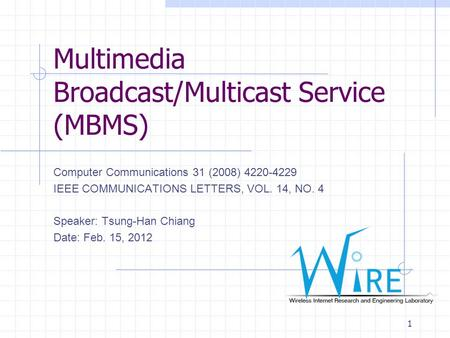 Multimedia Broadcast/Multicast Service (MBMS) Computer Communications 31 (2008) 4220-4229 IEEE COMMUNICATIONS LETTERS, VOL. 14, NO. 4 Speaker: Tsung-Han.
