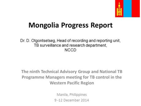 Mongolia Progress Report Dr. D. Otgontsetseg, Head of recording and reporting unit, TB surveillance and research department, NCCD The ninth Technical Advisory.