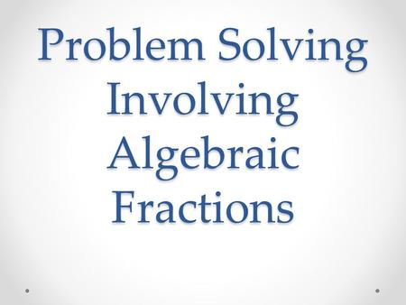 Problem Solving Involving Algebraic Fractions. Algebraic Method 1)Let the unknown be denoted by a variable. 2)Form an equation involving the variable.
