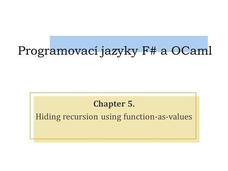 Programovací jazyky F# a OCaml Chapter 5. Hiding recursion using function-as-values.