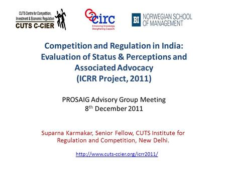 Competition and Regulation in India: Evaluation of Status & Perceptions and Associated Advocacy (ICRR Project, 2011) PROSAIG Advisory Group Meeting 8 th.