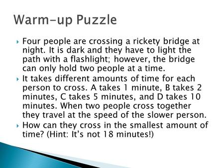  Four people are crossing a rickety bridge at night. It is dark and they have to light the path with a flashlight; however, the bridge can only hold two.