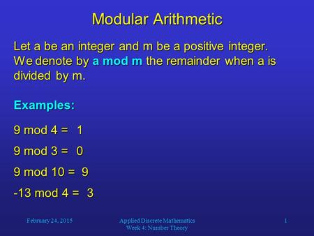 February 24, 2015Applied Discrete Mathematics Week 4: Number Theory 1 Modular Arithmetic Let a be an integer and m be a positive integer. We denote by.