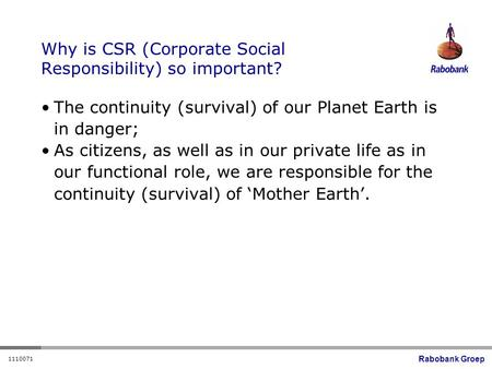 Rabobank Groep 1110071 Why is CSR (Corporate Social Responsibility) so important? The continuity (survival) of our Planet Earth is in danger; As citizens,