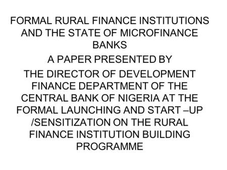 FORMAL RURAL FINANCE INSTITUTIONS AND THE STATE OF MICROFINANCE BANKS A PAPER PRESENTED BY THE DIRECTOR OF DEVELOPMENT FINANCE DEPARTMENT OF THE CENTRAL.