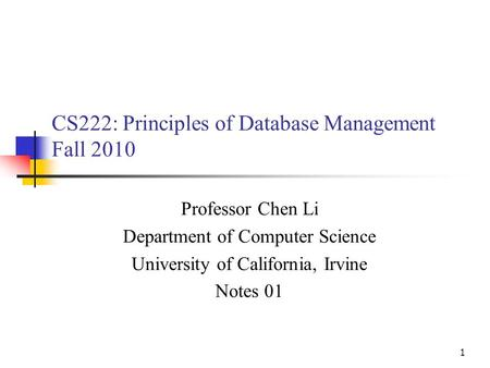 1 CS222: Principles of Database Management Fall 2010 Professor Chen Li Department of Computer Science University of California, Irvine Notes 01.