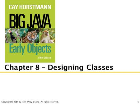 Copyright © 2014 by John Wiley & Sons. All rights reserved.1 Chapter 8 – Designing Classes.