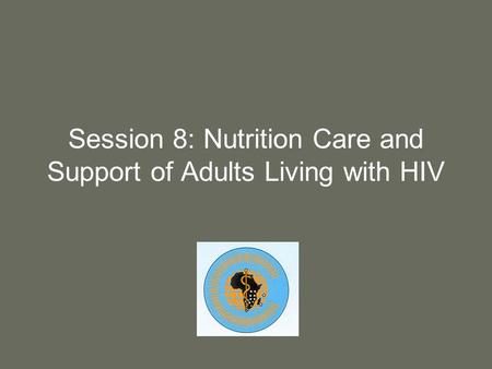 Session 8: Nutrition Care and Support of Adults Living with HIV.