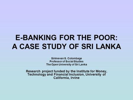 E-BANKING FOR THE POOR: A CASE STUDY OF SRI LANKA Sirimevan S. Colombage Professor of Social Studies The Open University of Sri Lanka Research project.