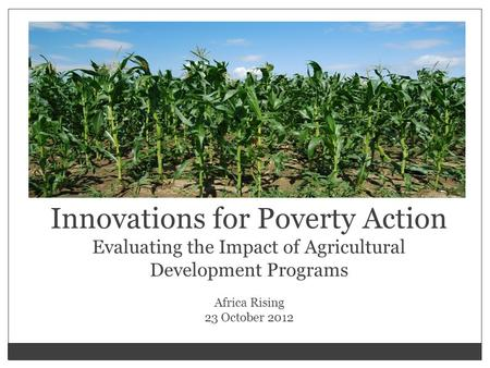 Innovations for Poverty Action Evaluating the Impact of Agricultural Development Programs Africa Rising 23 October 2012.
