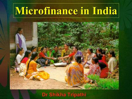 Microfinance <strong>in</strong> <strong>India</strong> Dr Shikha Tripathi. MICROFINANCE <strong>IN</strong> <strong>INDIA</strong> <strong>India</strong>: poverty alleviation is our main priority 51.4% of farmer households are financially.