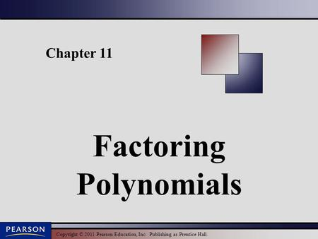 Copyright © 2011 Pearson Education, Inc. Publishing as Prentice Hall. Chapter 11 Factoring Polynomials.