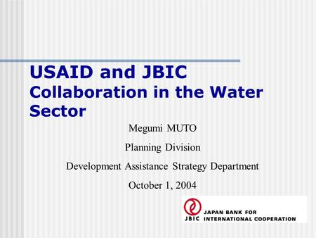 USAID and JBIC Collaboration in the Water Sector Megumi MUTO Planning Division Development Assistance Strategy Department October 1, 2004.
