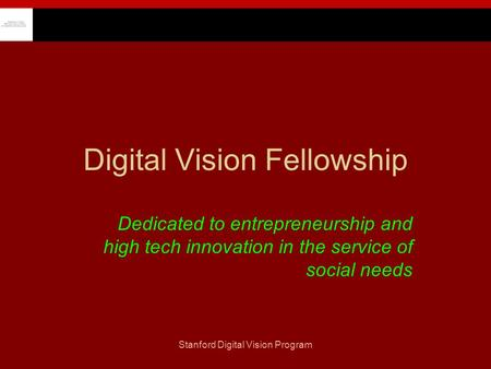 Stanford Digital Vision Program Digital Vision Fellowship Dedicated to entrepreneurship and high tech innovation in the service of social needs.