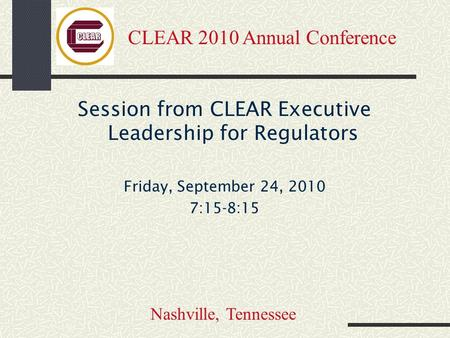 Session from CLEAR Executive Leadership for Regulators Friday, September 24, 2010 7:15-8:15 CLEAR 2010 Annual Conference Nashville, Tennessee.