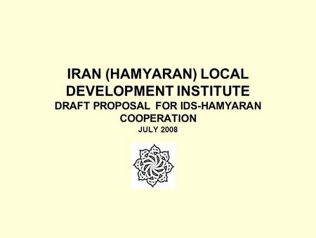 IRAN (HAMYARAN) LOCAL DEVELOPMENT INSTITUTE DRAFT PROPOSAL FOR IDS-HAMYARAN COOPERATION JULY 2008.