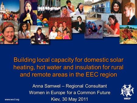 Www.wecf.org Building local capacity for domestic solar heating, hot water and insulation for rural and remote areas in the EEC region Anna Samwel – Regional.