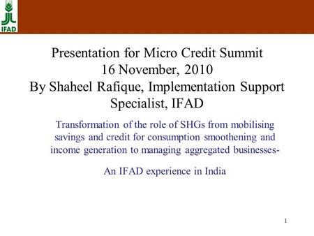 1 Presentation for Micro Credit Summit 16 November, 2010 By Shaheel Rafique, Implementation Support Specialist, IFAD Transformation of the role of SHGs.