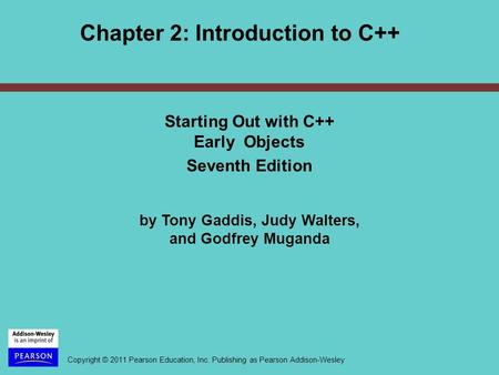 Copyright © 2011 Pearson Education, Inc. Publishing as Pearson Addison-Wesley Chapter 2: Introduction to C++ Starting Out with C++ Early Objects Seventh.
