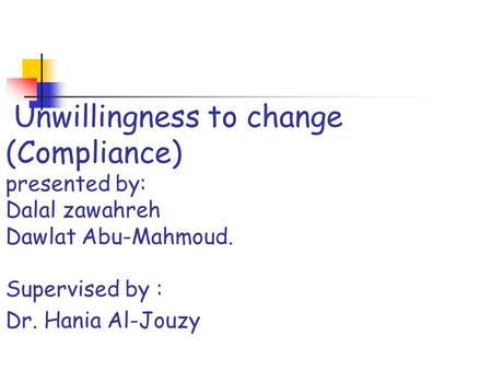 Unwillingness to change (Compliance) presented by: Dalal zawahreh Dawlat Abu-Mahmoud. Supervised by : Dr. Hania Al-Jouzy.