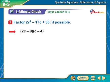 Over Lesson 8–4 A.A B.B C.C D.D 5-Minute Check 1 (2c – 9)(c – 4) Factor 2c 2 – 17c + 36, if possible.