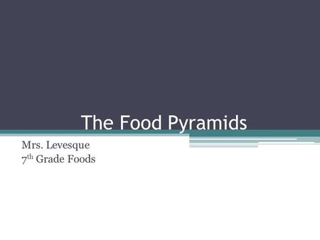 The Food Pyramids Mrs. Levesque 7 th Grade Foods.