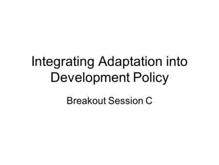 Integrating Adaptation into Development Policy Breakout Session C.