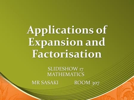 Applications of Expansion and Factorisation SLIDESHOW 17 MATHEMATICS MR SASAKI ROOM 307.