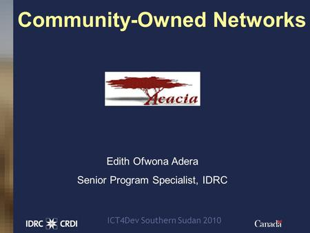 1 Community-Owned Networks Edith Ofwona Adera Senior Program Specialist, IDRC ICT4Dev Southern Sudan 2010.