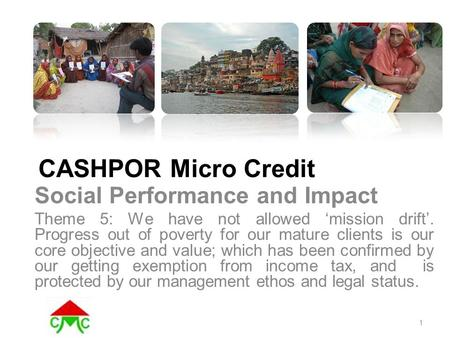 CASHPOR Micro Credit Social Performance and Impact Theme 5: We have not allowed 'mission drift'. Progress out of poverty for our mature clients is our.