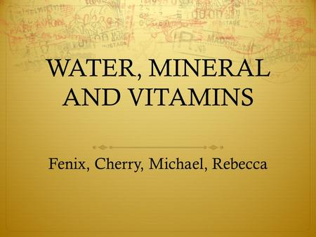 WATER, MINERAL AND VITAMINS Fenix, Cherry, Michael, Rebecca.