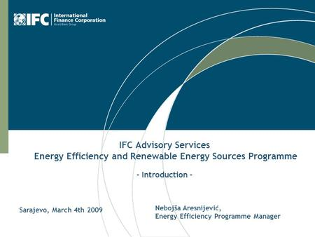 IFC Advisory Services Energy Efficiency and Renewable Energy Sources Programme - Introduction - Nebojša Aresnijević, Energy Efficiency Programme Manager.