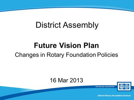 Future Vision Plan Changes in Rotary Foundation Policies 16 Mar 2013