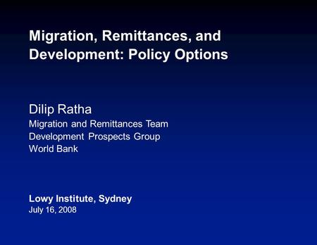 Migration, Remittances, and Development: Policy Options Dilip Ratha Migration and Remittances Team Development Prospects Group World Bank Lowy Institute,