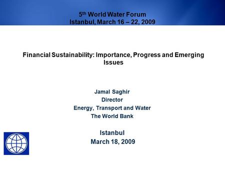 Financial Sustainability: Importance, Progress and Emerging Issues Jamal Saghir Director Energy, Transport and Water The World Bank Istanbul March 18,