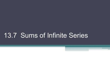 13.7 Sums of Infinite Series. The sum of an infinite series of numbers (or infinite sum) is defined to be the limit of its associated sequence of partial.