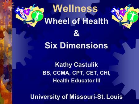 Wellness Wheel of Health & Six Dimensions Kathy Castulik BS, CCMA, CPT, CET, CHI, Health Educator III University of Missouri-St. Louis.