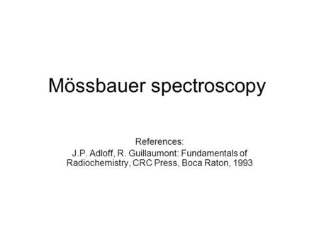 Mössbauer spectroscopy References: J.P. Adloff, R. Guillaumont: Fundamentals of Radiochemistry, CRC Press, Boca Raton, 1993.